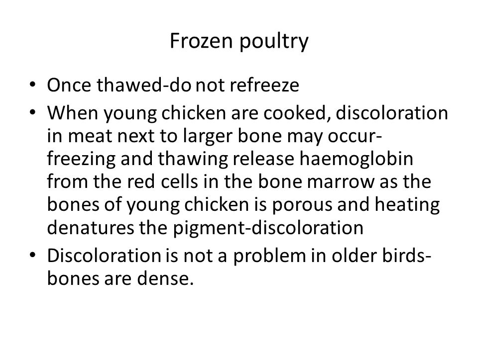 Frozen poultry Once thawed-do not refreeze When young chicken are cooked, discoloration in meat next to larger bone may occur- freezing and thawing release haemoglobin from the red cells in the bone marrow as the bones of young chicken is porous and heating denatures the pigment-discoloration Discoloration is not a problem in older birds- bones are dense.