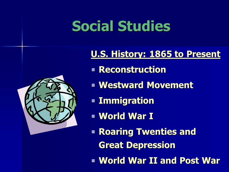 Social Studies U.S. History: 1865 to Present Reconstruction Westward Movement Immigration World War I Roaring Twenties and Great Depression World War