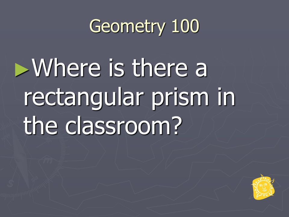 Geometry 100 ► Where is there a rectangular prism in the classroom?