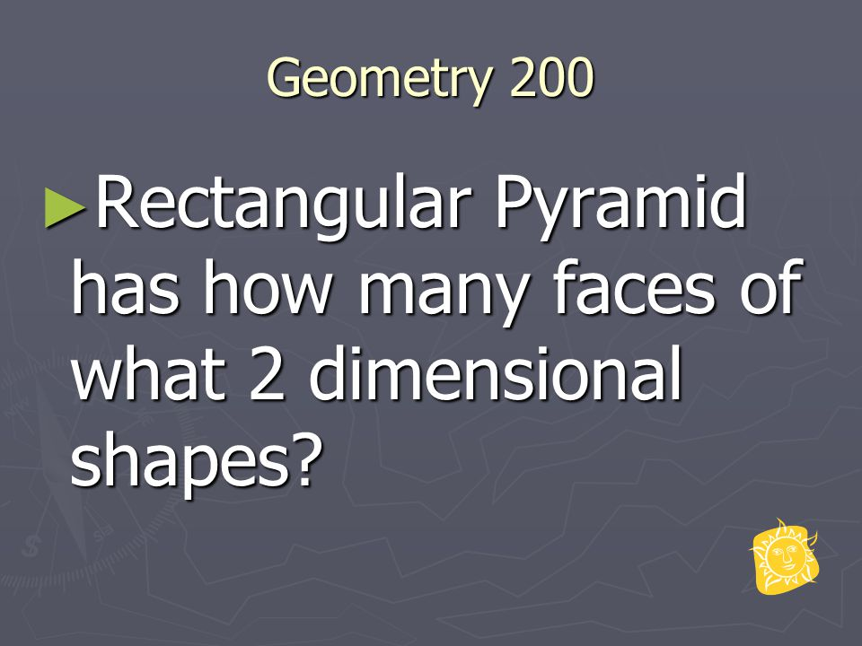 Geometry 200 ► Rectangular Pyramid has how many faces of what 2 dimensional shapes?