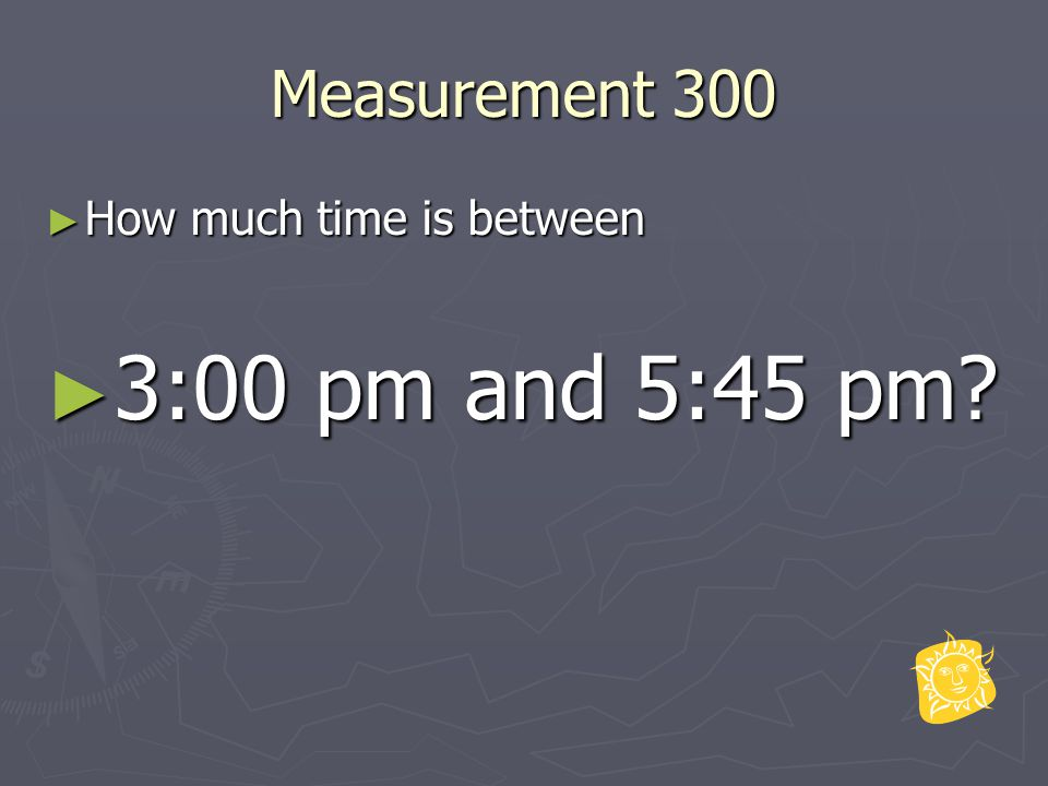 Measurement 300 ► How much time is between ► 3:00 pm and 5:45 pm?