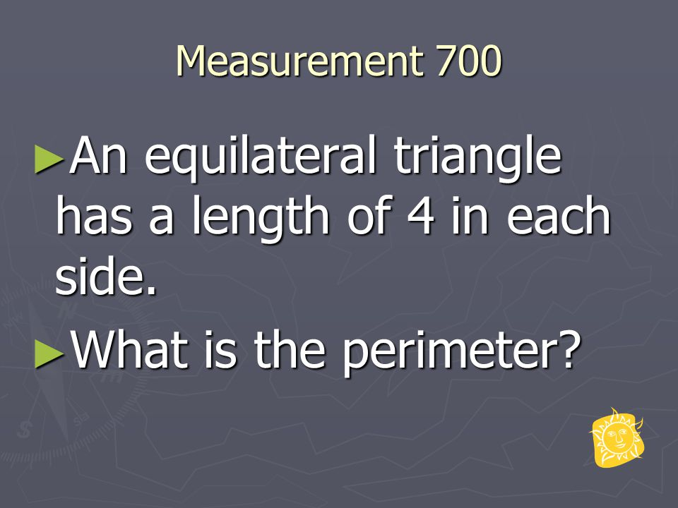 Measurement 700 ► An equilateral triangle has a length of 4 in each side. ► What is the perimeter?