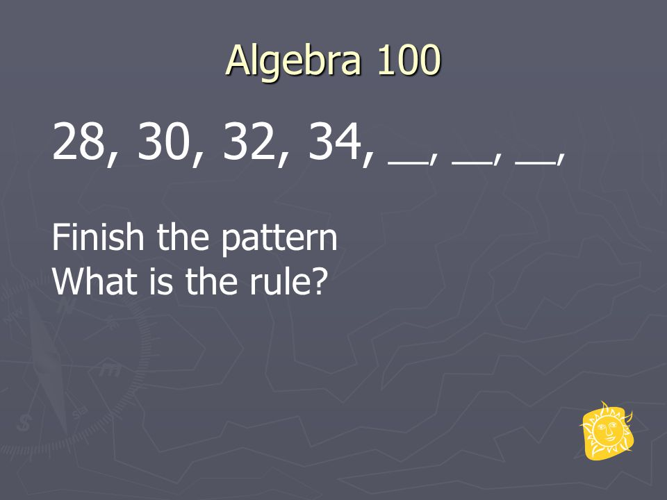 Algebra 100 28, 30, 32, 34, __, __, __, Finish the pattern What is the rule?