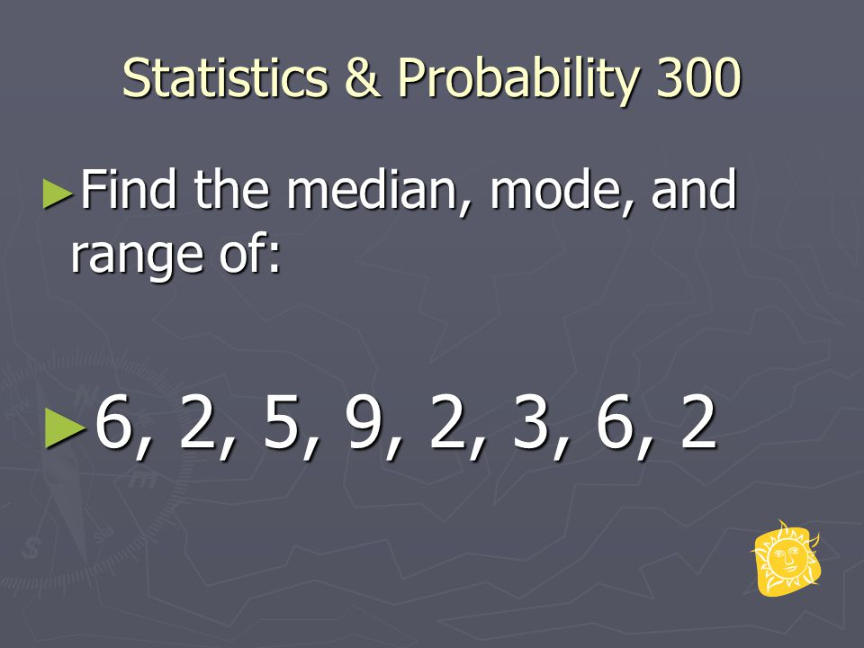 Statistics & Probability 300 ► Find the median, mode, and range of: ► 6, 2, 5, 9, 2, 3, 6, 2