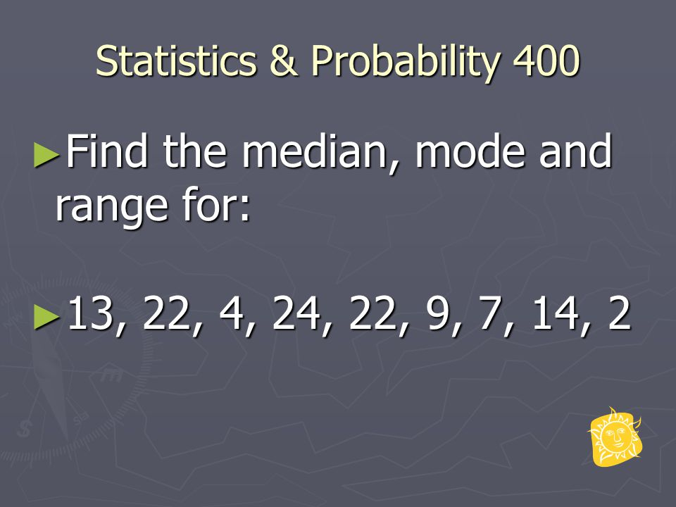 Statistics & Probability 400 ► Find the median, mode and range for: ► 13, 22, 4, 24, 22, 9, 7, 14, 2