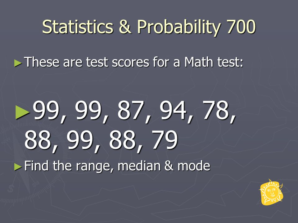 Statistics & Probability 700 ► These are test scores for a Math test: ► 99, 99, 87, 94, 78, 88, 99, 88, 79 ► Find the range, median & mode