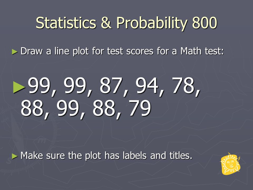 Statistics & Probability 800 ► Draw a line plot for test scores for a Math test: ► 99, 99, 87, 94, 78, 88, 99, 88, 79 ► Make sure the plot has labels and titles.