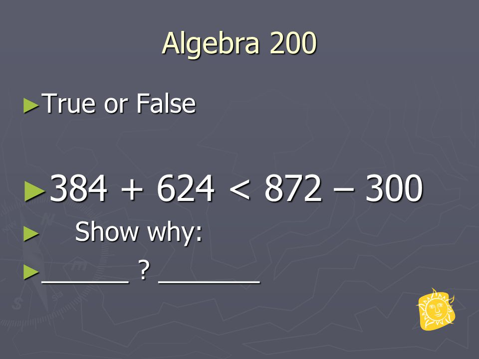 Algebra 200 ► True or False ► 384 + 624 < 872 – 300 ► Show why: ► ______ ? _______