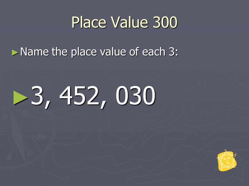 Place Value 300 ► Name the place value of each 3: ► 3, 452, 030