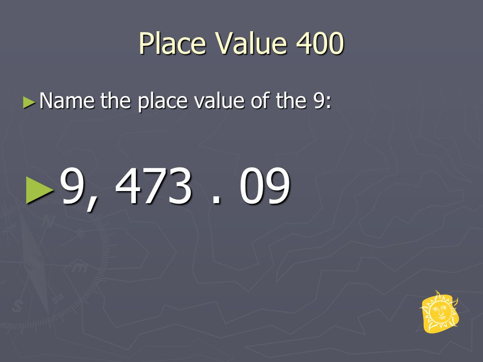Place Value 400 ► Name the place value of the 9: ► 9, 473. 09