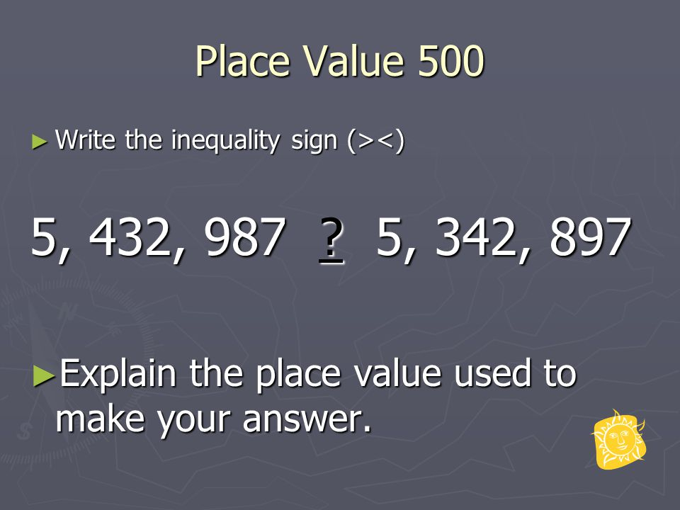 Place Value 500 ► Write the inequality sign (> <) 5, 432, 987 .