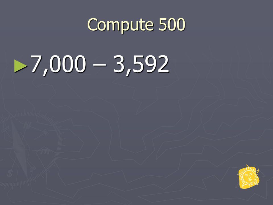 Compute 500 ► 7,000 – 3,592