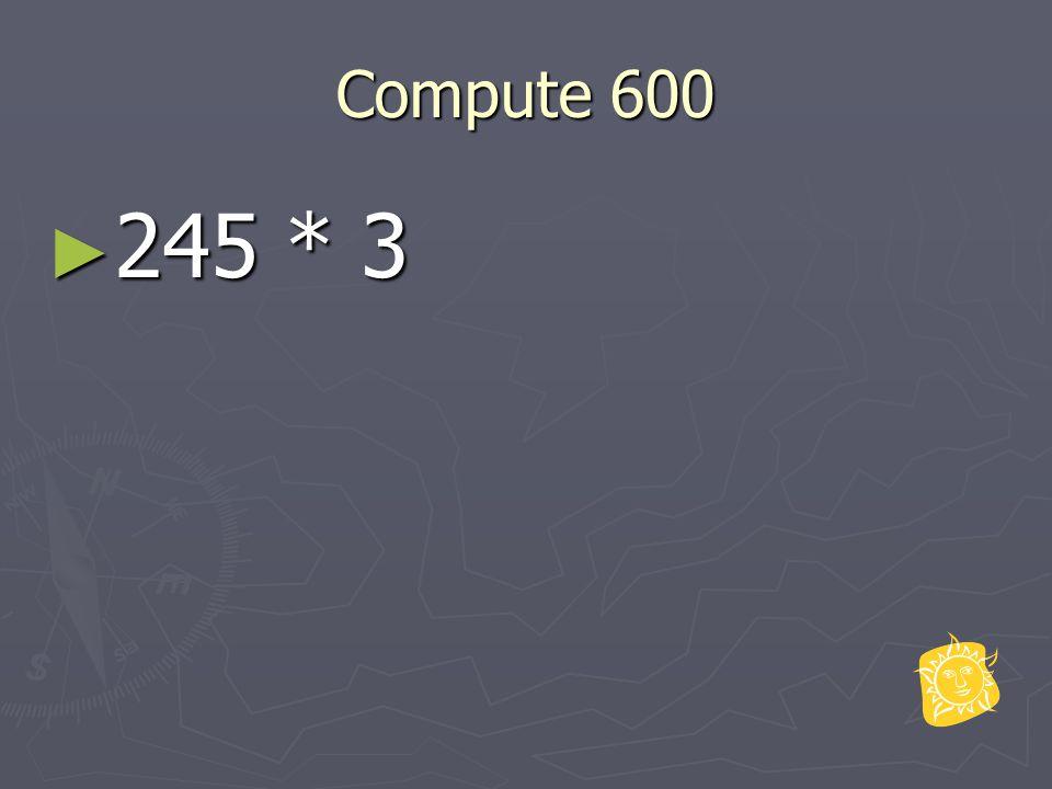 Compute 600 ► 245 * 3