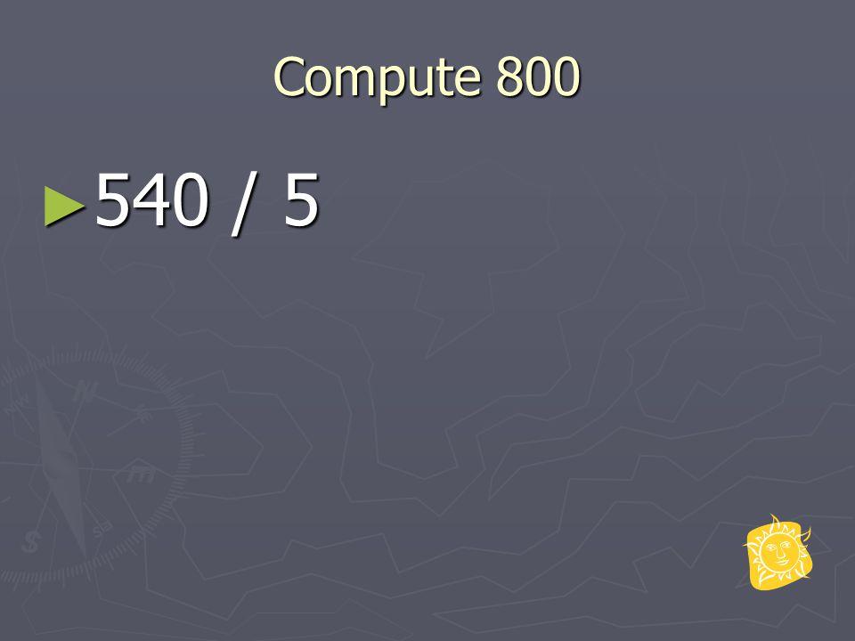 Compute 800 ► 540 / 5