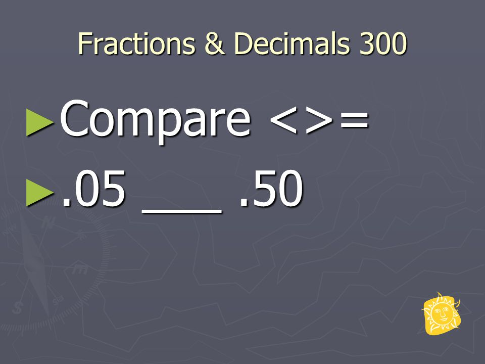 Fractions & Decimals 300 ► Compare <>= ►.05 ___.50