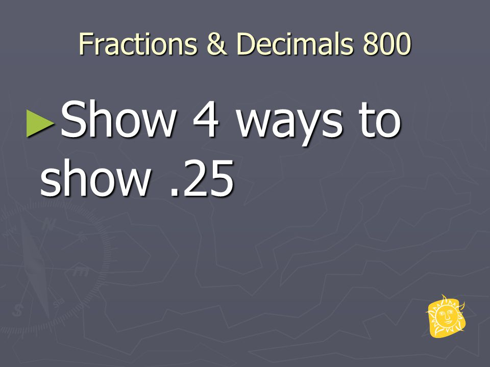 Fractions & Decimals 800 ► Show 4 ways to show.25