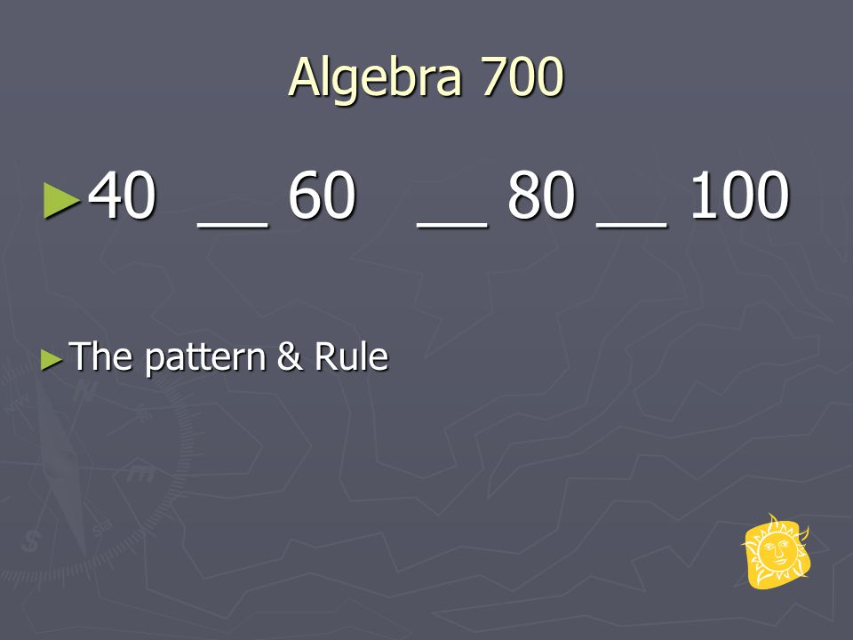 Algebra 700 ► 40 __ 60 __ 80 __ 100 ► The pattern & Rule
