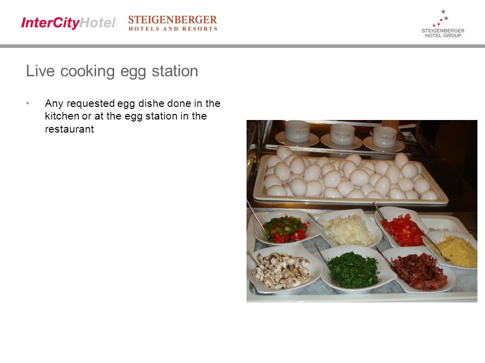 Live cooking egg station Any requested egg dishe done in the kitchen or at the egg station in the restaurant