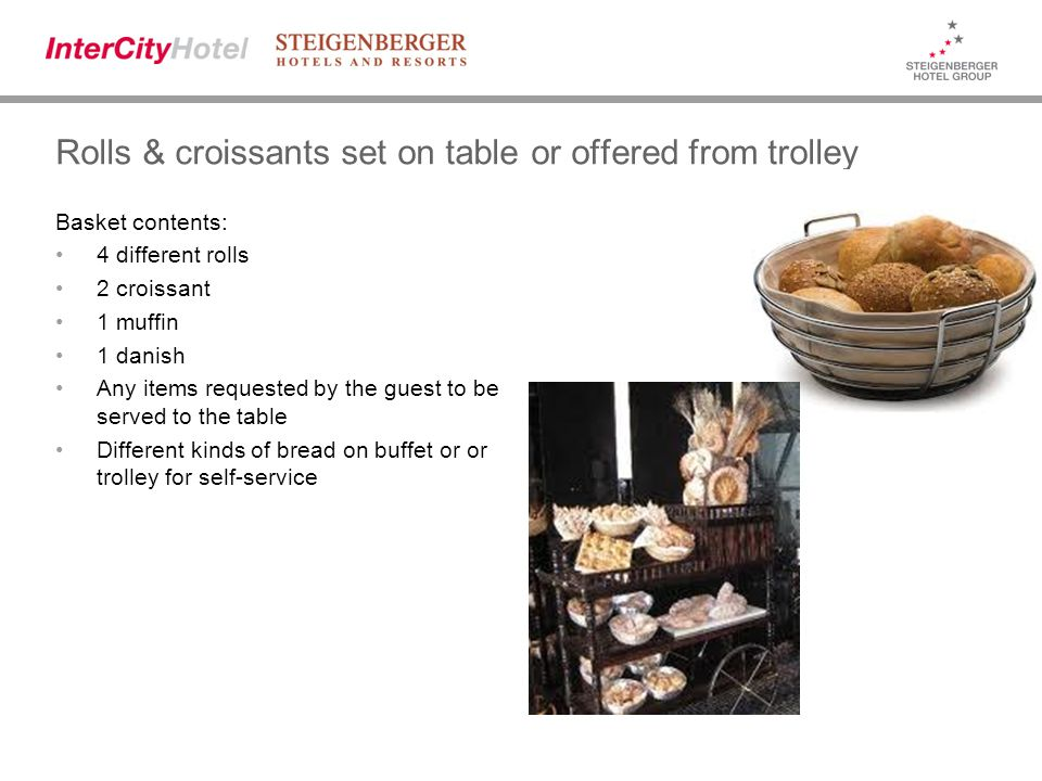Rolls & croissants set on table or offered from trolley Basket contents: 4 different rolls 2 croissant 1 muffin 1 danish Any items requested by the guest to be served to the table Different kinds of bread on buffet or or trolley for self-service