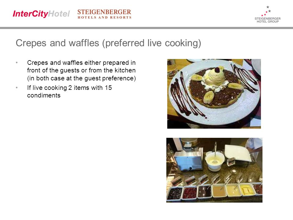 Crepes and waffles (preferred live cooking) Crepes and waffles either prepared in front of the guests or from the kitchen (in both case at the guest preference) If live cooking 2 items with 15 condiments