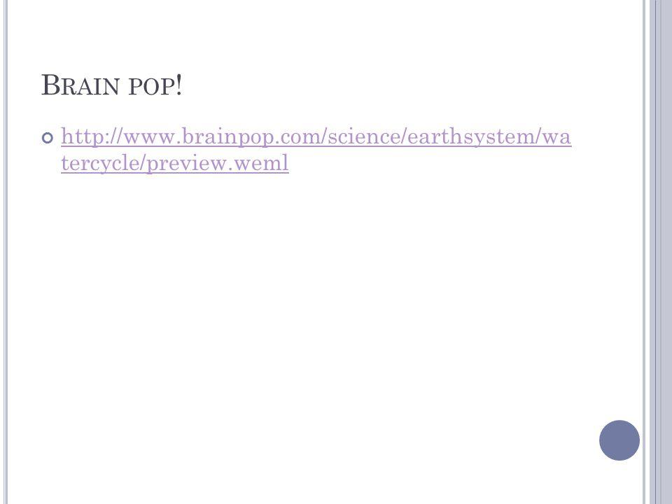 B RAIN POP ! http://www.brainpop.com/science/earthsystem/wa tercycle/preview.weml