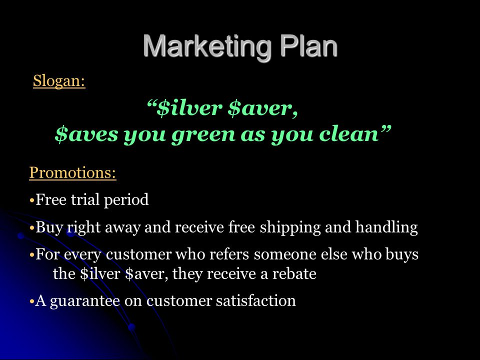 Marketing Plan $ilver $aver, $aves you green as you clean Promotions: Free trial period Buy right away and receive free shipping and handling For every customer who refers someone else who buys the $ilver $aver, they receive a rebate A guarantee on customer satisfaction Slogan: