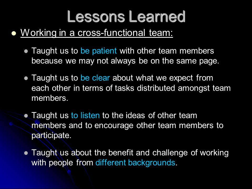 Lessons Learned Working in a cross-functional team: Taught us to be patient with other team members because we may not always be on the same page.