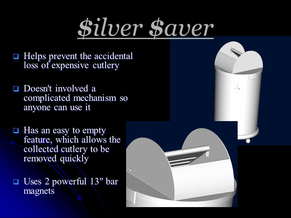 $ilver $aver  Helps prevent the accidental loss of expensive cutlery  Doesn t involved a complicated mechanism so anyone can use it  Has an easy to empty feature, which allows the collected cutlery to be removed quickly  Uses 2 powerful 13 bar magnets