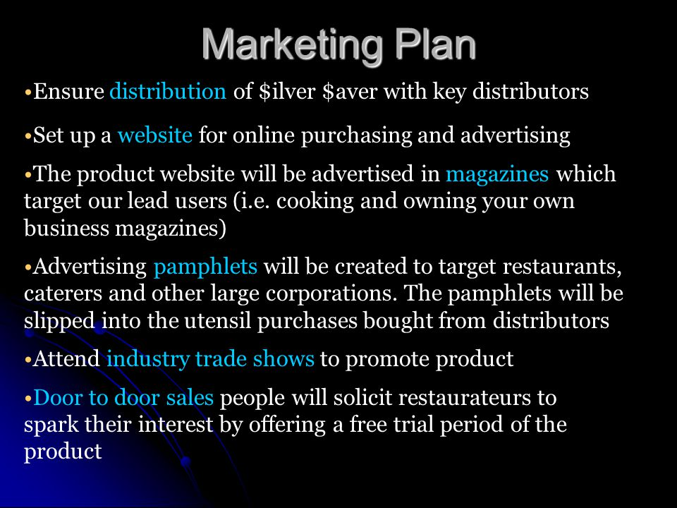 Marketing Plan Ensure distribution of $ilver $aver with key distributors Set up a website for online purchasing and advertising The product website will be advertised in magazines which target our lead users (i.e.