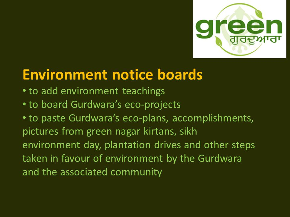 Environment notice boards to add environment teachings to board Gurdwara's eco-projects to paste Gurdwara's eco-plans, accomplishments, pictures from green nagar kirtans, sikh environment day, plantation drives and other steps taken in favour of environment by the Gurdwara and the associated community