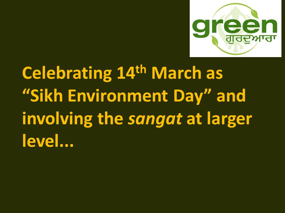 Celebrating 14 th March as Sikh Environment Day and involving the sangat at larger level...