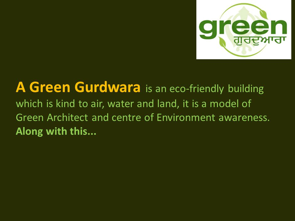 A Green Gurdwara is an eco-friendly building which is kind to air, water and land, it is a model of Green Architect and centre of Environment awareness.