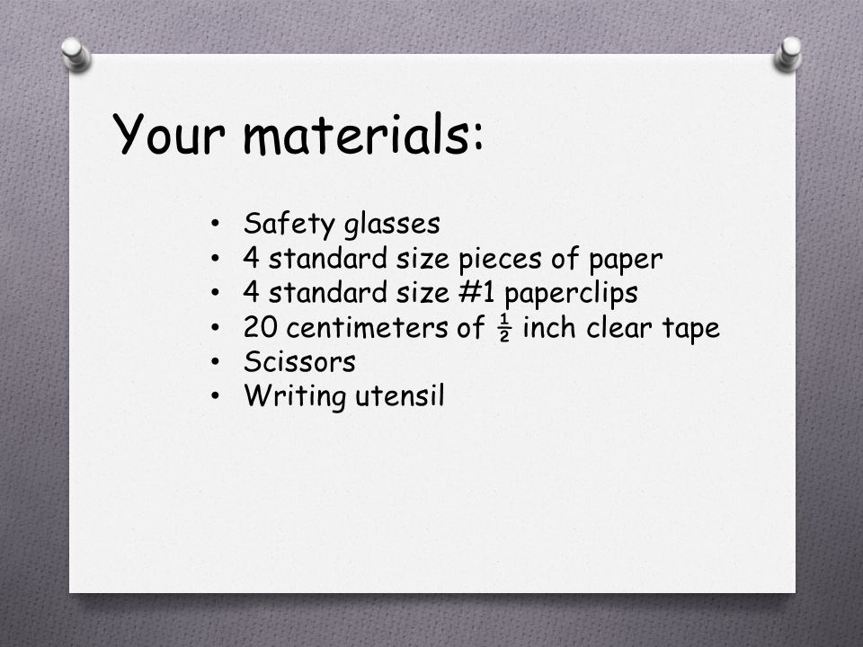 Your materials: Safety glasses 4 standard size pieces of paper 4 standard size #1 paperclips 20 centimeters of ½ inch clear tape Scissors Writing utensil