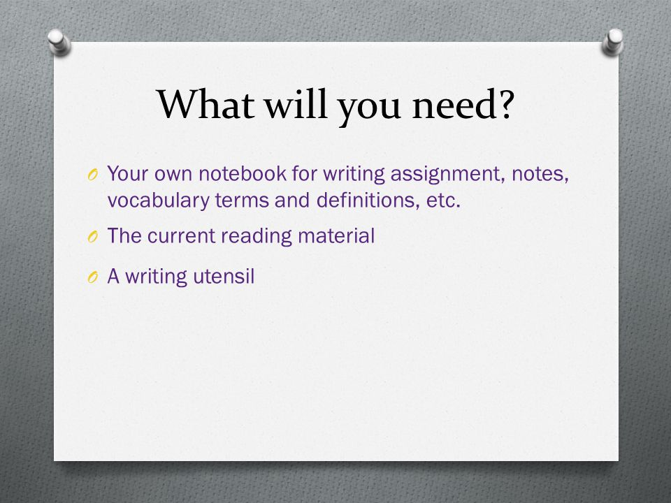 What will you need? O Your own notebook for writing assignment, notes, vocabulary terms and definitions, etc. O The current reading material O A writi