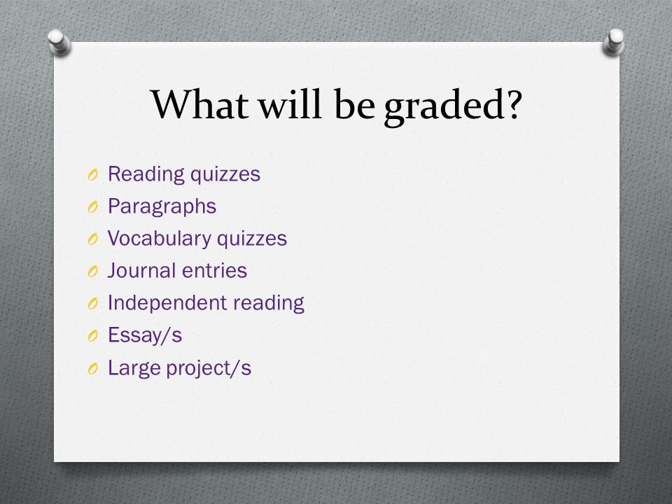 What will be graded? O Reading quizzes O Paragraphs O Vocabulary quizzes O Journal entries O Independent reading O Essay/s O Large project/s
