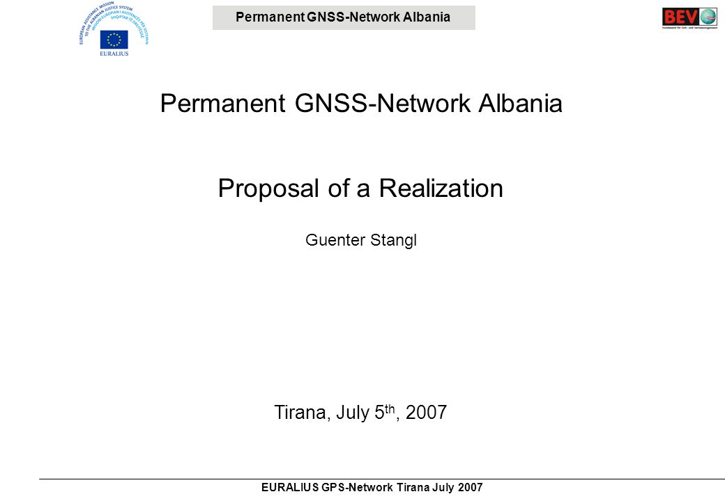 Permanent GNSS-Network Albania EURALIUS GPS-Network Tirana July 2007 Status of the Reference System and International Connections Horizontal System Ellipsoid Krassovsky (Pulkovo 1942) Projection Gauss-Krueger 6° system (M21) for Cadastre and Triangulation Fundamental point Kamza/Tirana Triangulation network partially damaged Network not precisely oriented Most of triangulation points not connected to the levelling system Height system Levelling Network (Adriatic Sea, Trieste?) Normal Heights (gravity values from the ellipsoid) No gravity measurements Levelling network severely damaged Geoid.