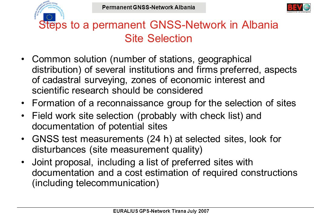 Permanent GNSS-Network Albania EURALIUS GPS-Network Tirana July 2007 Steps to a permanent GNSS-Network in Albania Site Selection Common solution (number of stations, geographical distribution) of several institutions and firms preferred, aspects of cadastral surveying, zones of economic interest and scientific research should be considered Formation of a reconnaissance group for the selection of sites Field work site selection (probably with check list) and documentation of potential sites GNSS test measurements (24 h) at selected sites, look for disturbances (site measurement quality) Joint proposal, including a list of preferred sites with documentation and a cost estimation of required constructions (including telecommunication)