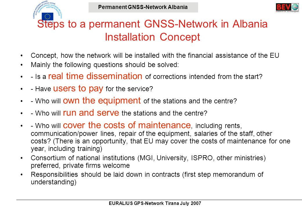 Permanent GNSS-Network Albania EURALIUS GPS-Network Tirana July 2007 Steps to a permanent GNSS-Network in Albania Installation Concept Concept, how the network will be installed with the financial assistance of the EU Mainly the following questions should be solved: - Is a real time dissemination of corrections intended from the start.