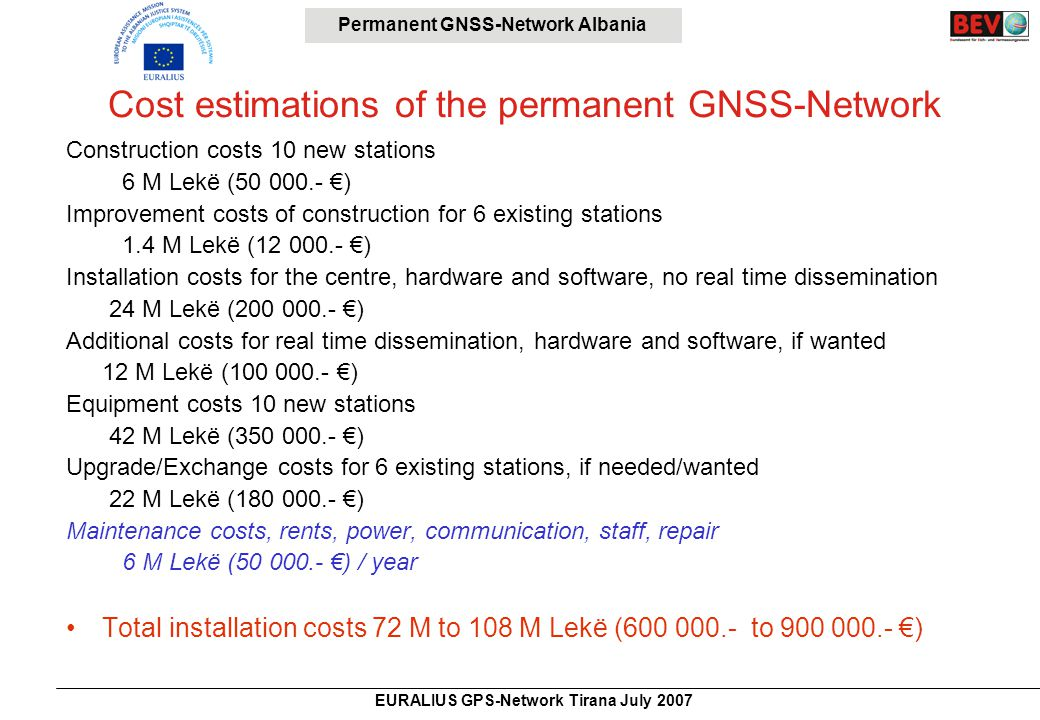 Permanent GNSS-Network Albania EURALIUS GPS-Network Tirana July 2007 Cost estimations of the permanent GNSS-Network Construction costs 10 new stations 6 M Lekë (50 000.- €) Improvement costs of construction for 6 existing stations 1.4 M Lekë (12 000.- €) Installation costs for the centre, hardware and software, no real time dissemination 24 M Lekë (200 000.- €) Additional costs for real time dissemination, hardware and software, if wanted 12 M Lekë (100 000.- €) Equipment costs 10 new stations 42 M Lekë (350 000.- €) Upgrade/Exchange costs for 6 existing stations, if needed/wanted 22 M Lekë (180 000.- €) Maintenance costs, rents, power, communication, staff, repair 6 M Lekë (50 000.- €) / year Total installation costs 72 M to 108 M Lekë (600 000.- to 900 000.- €)