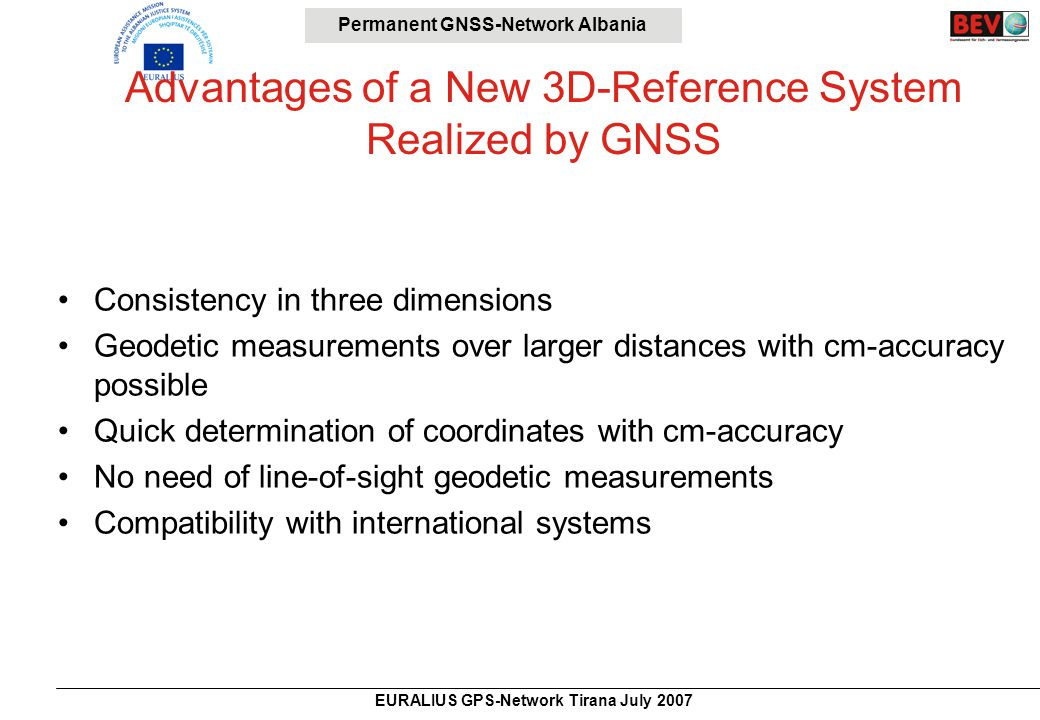 Permanent GNSS-Network Albania EURALIUS GPS-Network Tirana July 2007 Realization of a System of Permanent GNSS- Stations Proposal Kuqi, Zani, Jedrejcic 1998/2006 – 16 stations = 1/1800 km 2, average distance 45 km