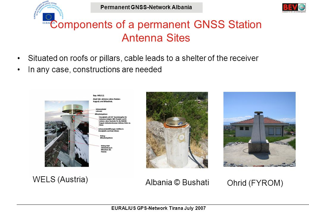 Permanent GNSS-Network Albania EURALIUS GPS-Network Tirana July 2007 Components of a permanent GNSS Station Antenna Sites Situated on roofs or pillars, cable leads to a shelter of the receiver In any case, constructions are needed WELS (Austria) Albania © Bushati Ohrid (FYROM)