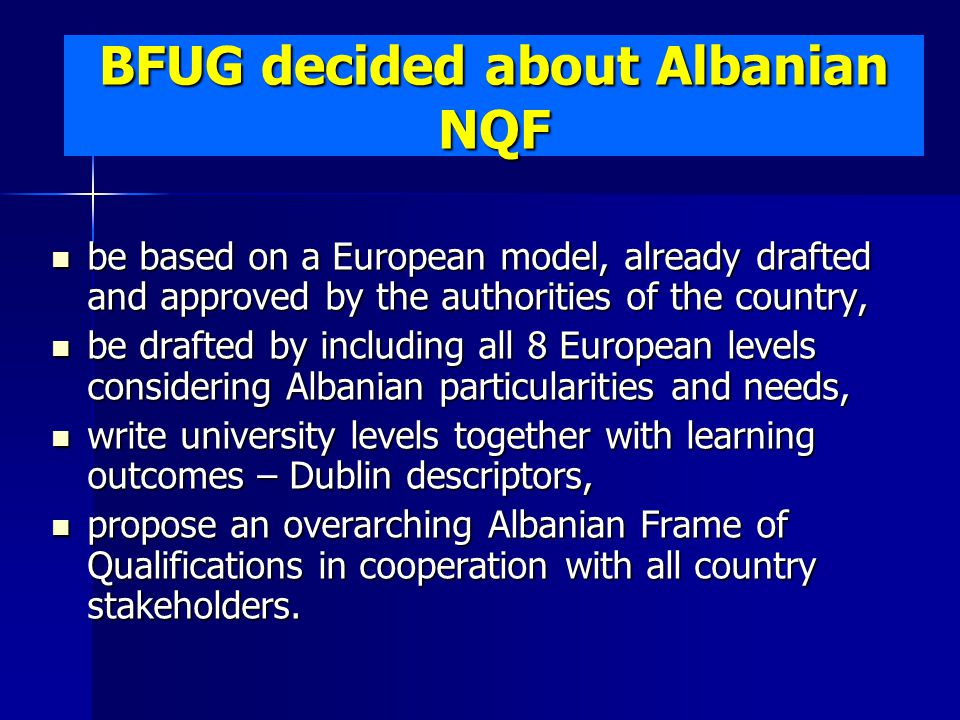 BFUG decided about Albanian NQF be based on a European model, already drafted and approved by the authorities of the country, be based on a European model, already drafted and approved by the authorities of the country, be drafted by including all 8 European levels considering Albanian particularities and needs, be drafted by including all 8 European levels considering Albanian particularities and needs, write university levels together with learning outcomes – Dublin descriptors, write university levels together with learning outcomes – Dublin descriptors, propose an overarching Albanian Frame of Qualifications in cooperation with all country stakeholders.
