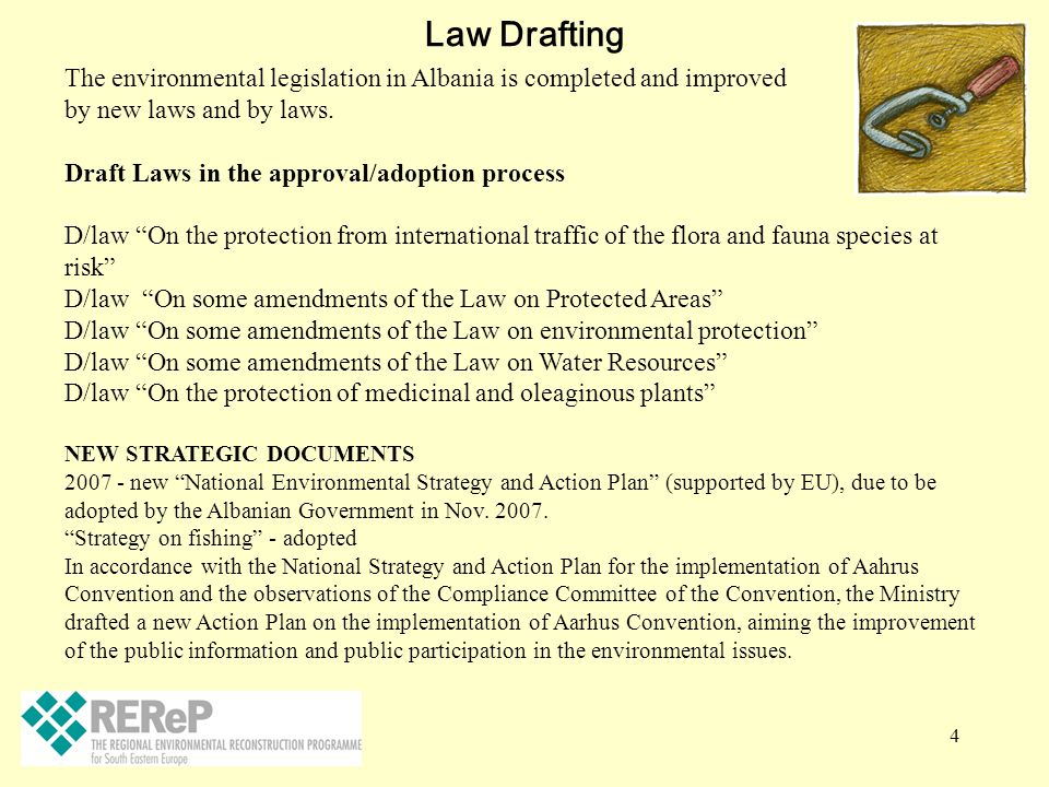 4 Law Drafting The environmental legislation in Albania is completed and improved by new laws and by laws. Draft Laws in the approval/adoption process