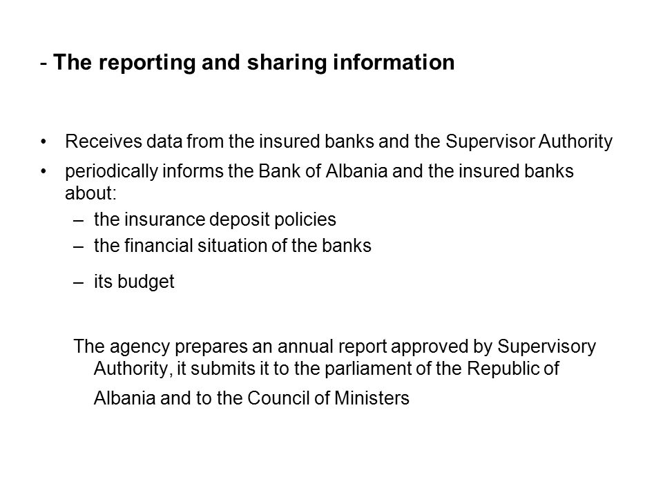 - The reporting and sharing information Receives data from the insured banks and the Supervisor Authority periodically informs the Bank of Albania and the insured banks about: –the insurance deposit policies –the financial situation of the banks –its budget The agency prepares an annual report approved by Supervisory Authority, it submits it to the parliament of the Republic of Albania and to the Council of Ministers