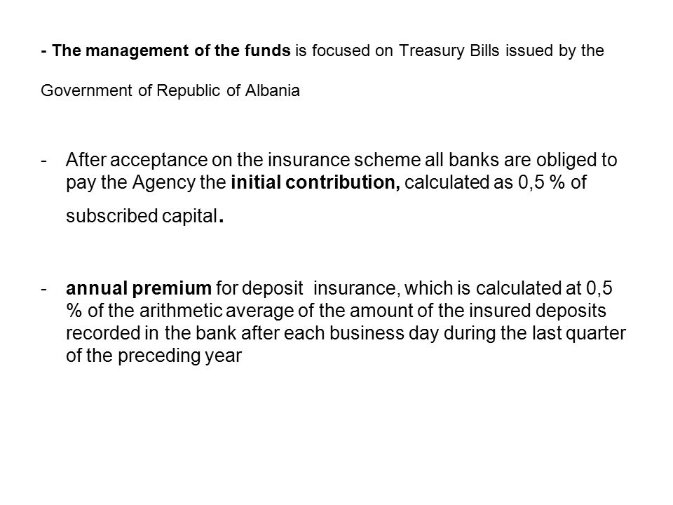 - The management of the funds is focused on Treasury Bills issued by the Government of Republic of Albania -After acceptance on the insurance scheme all banks are obliged to pay the Agency the initial contribution, calculated as 0,5 % of subscribed capital.
