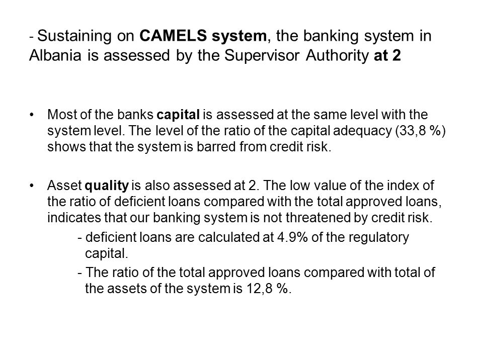 - Sustaining on CAMELS system, the banking system in Albania is assessed by the Supervisor Authority at 2 Most of the banks capital is assessed at the same level with the system level.