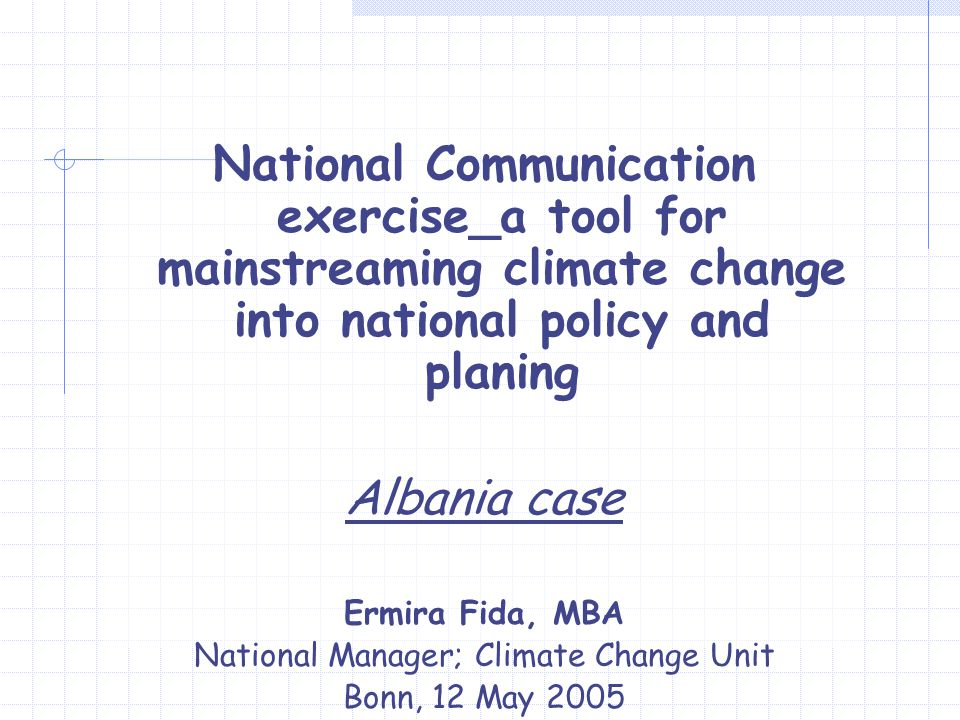National Communication exercise_a tool for mainstreaming climate change into national policy and planing Albania case Ermira Fida, MBA National Manager; Climate Change Unit Bonn, 12 May 2005