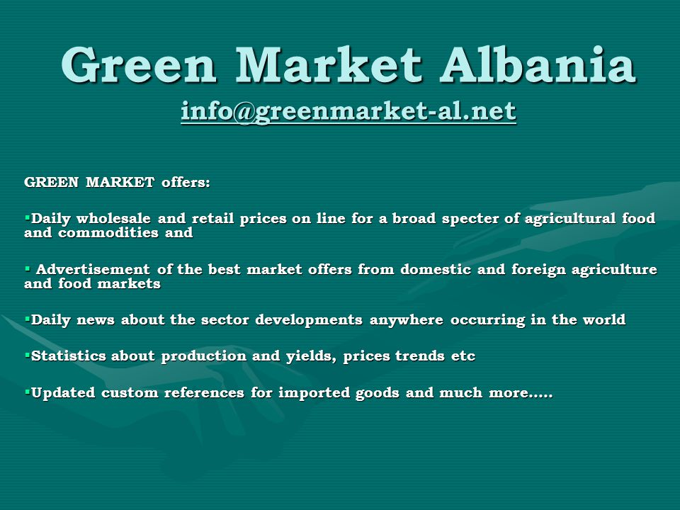 Green Market Albania info@greenmarket-al.net GREEN MARKET offers:  Daily wholesale and retail prices on line for a broad specter of agricultural food and commodities and  Advertisement of the best market offers from domestic and foreign agriculture and food markets  Daily news about the sector developments anywhere occurring in the world  Statistics about production and yields, prices trends etc  Updated custom references for imported goods and much more…..