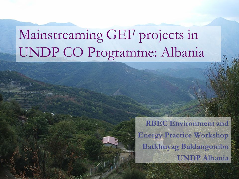 Mainstreaming GEF projects in UNDP CO Programme: Albania RBEC Environment and Energy Practice Workshop Batkhuyag Baldangombo UNDP Albania