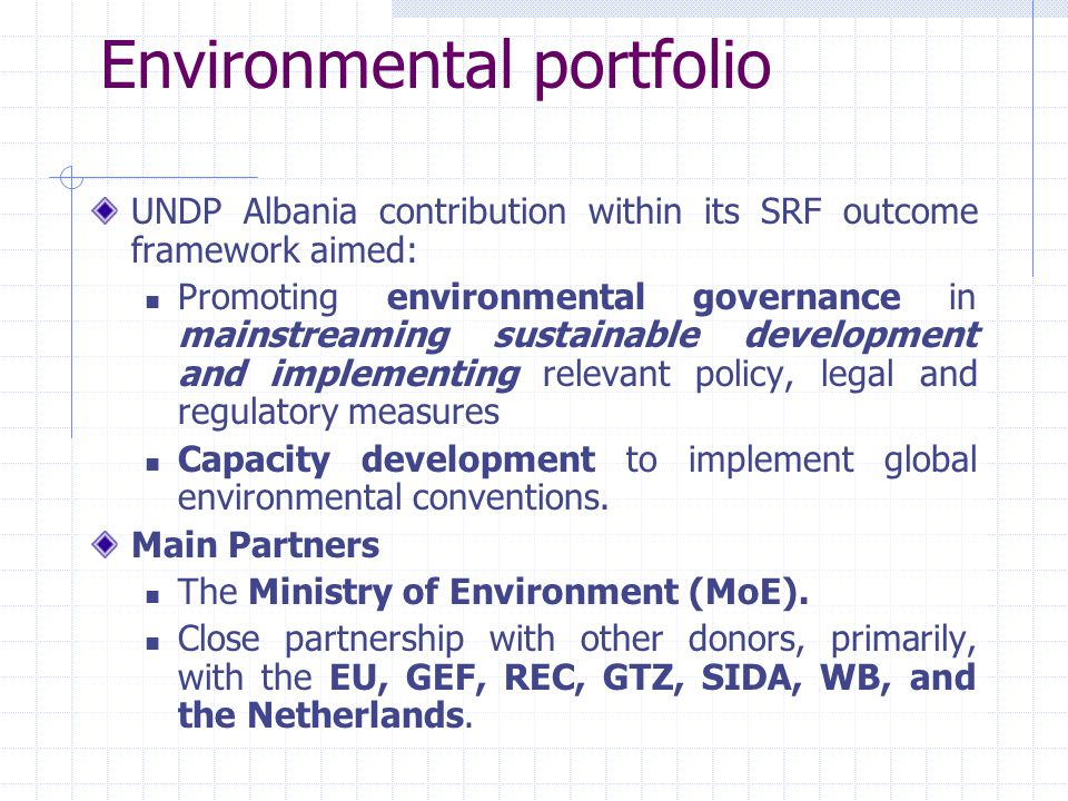 Environmental portfolio UNDP Albania contribution within its SRF outcome framework aimed: Promoting environmental governance in mainstreaming sustainable development and implementing relevant policy, legal and regulatory measures Capacity development to implement global environmental conventions.